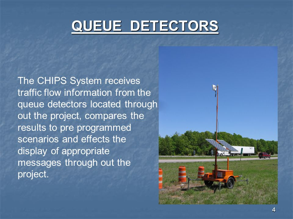 4 QUEUE DETECTORS The CHIPS System receives traffic flow information from the queue detectors located through out the project, compares the results to