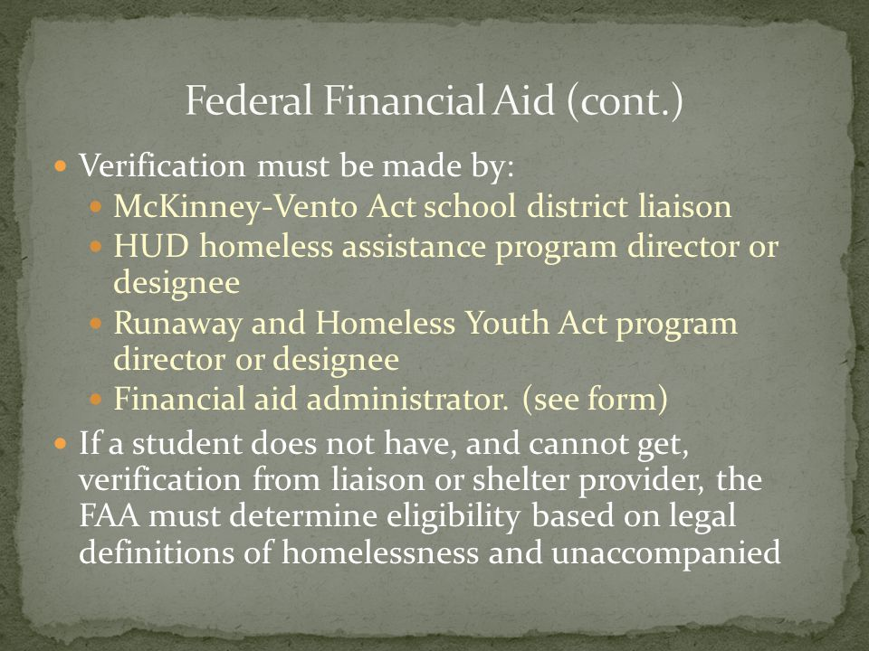 Verification must be made by: McKinney-Vento Act school district liaison HUD homeless assistance program director or designee Runaway and Homeless Youth Act program director or designee Financial aid administrator.