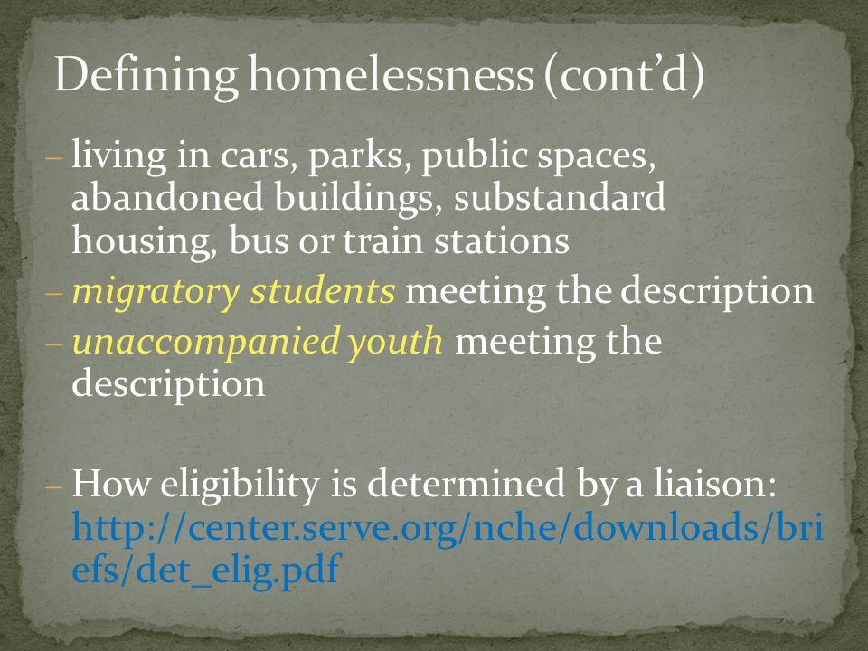  living in cars, parks, public spaces, abandoned buildings, substandard housing, bus or train stations  migratory students meeting the description  unaccompanied youth meeting the description  How eligibility is determined by a liaison: http://center.serve.org/nche/downloads/bri efs/det_elig.pdf