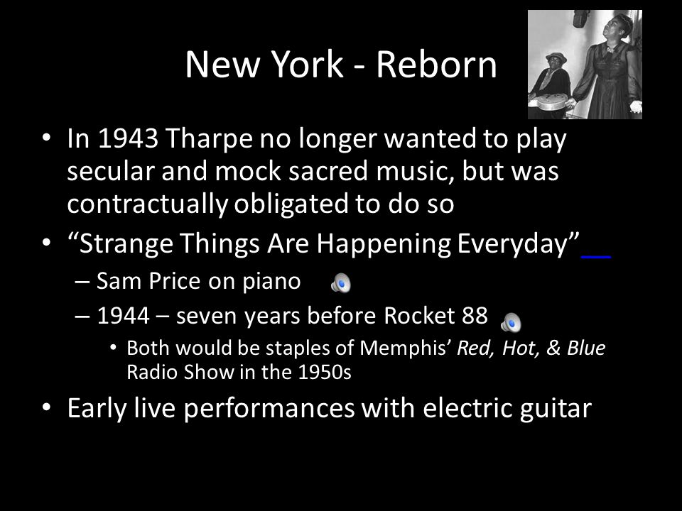 New York - Reborn In 1943 Tharpe no longer wanted to play secular and mock sacred music, but was contractually obligated to do so Strange Things Are Happening Everyday ____ – Sam Price on piano – 1944 – seven years before Rocket 88 Both would be staples of Memphis' Red, Hot, & Blue Radio Show in the 1950s Early live performances with electric guitar