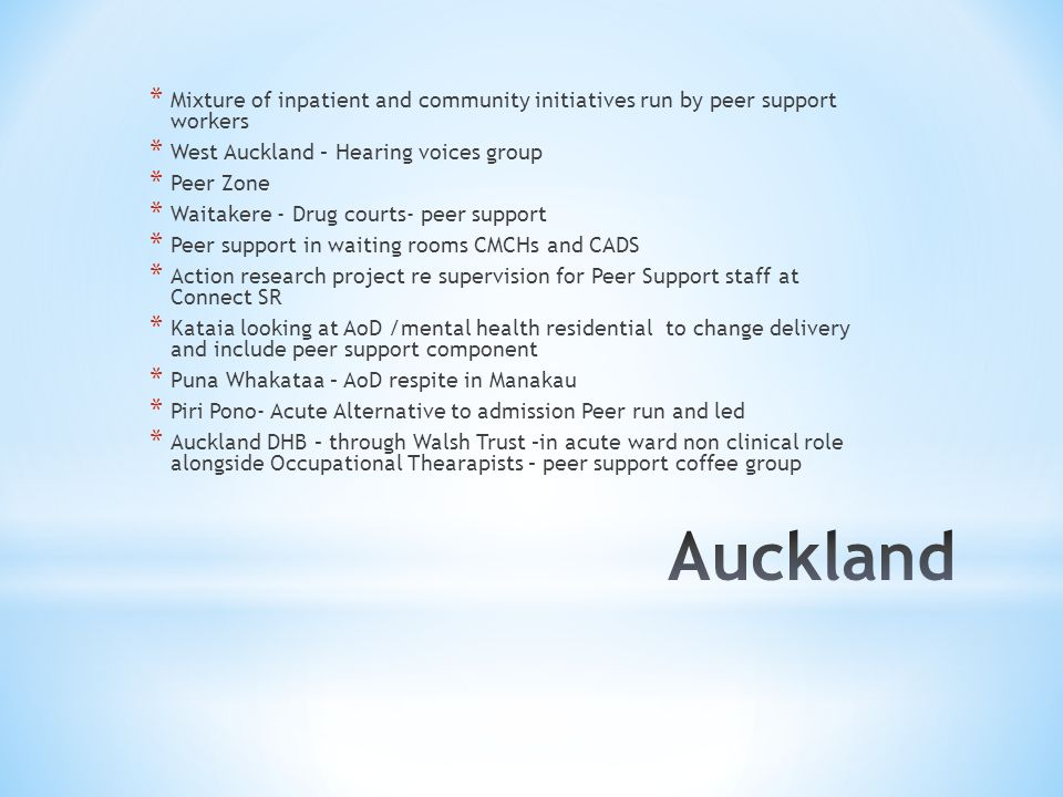 * Mixture of inpatient and community initiatives run by peer support workers * West Auckland – Hearing voices group * Peer Zone * Waitakere - Drug courts- peer support * Peer support in waiting rooms CMCHs and CADS * Action research project re supervision for Peer Support staff at Connect SR * Kataia looking at AoD /mental health residential to change delivery and include peer support component * Puna Whakataa – AoD respite in Manakau * Piri Pono- Acute Alternative to admission Peer run and led * Auckland DHB – through Walsh Trust –in acute ward non clinical role alongside Occupational Thearapists – peer support coffee group