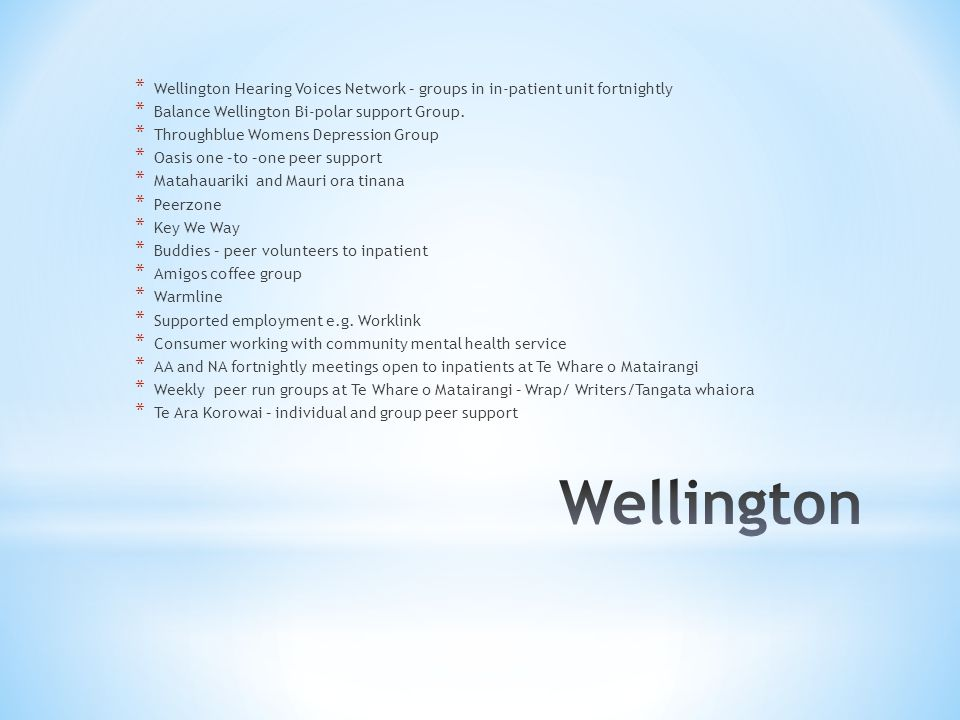 * Wellington Hearing Voices Network – groups in in-patient unit fortnightly * Balance Wellington Bi-polar support Group.