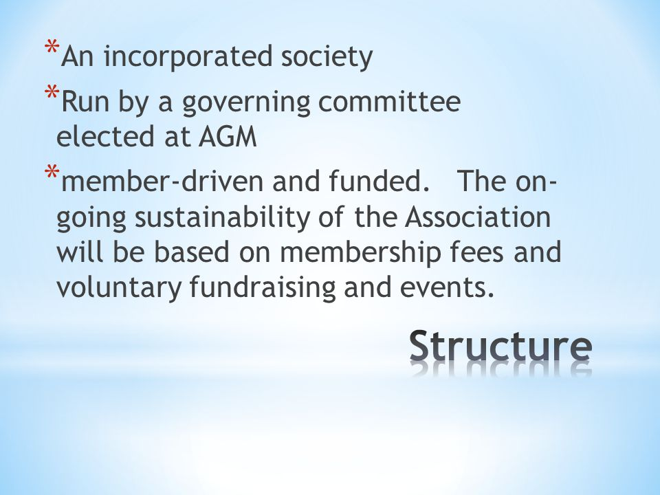 * An incorporated society * Run by a governing committee elected at AGM * member-driven and funded.
