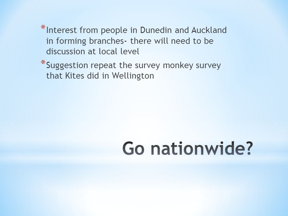 * Interest from people in Dunedin and Auckland in forming branches- there will need to be discussion at local level * Suggestion repeat the survey monkey survey that Kites did in Wellington
