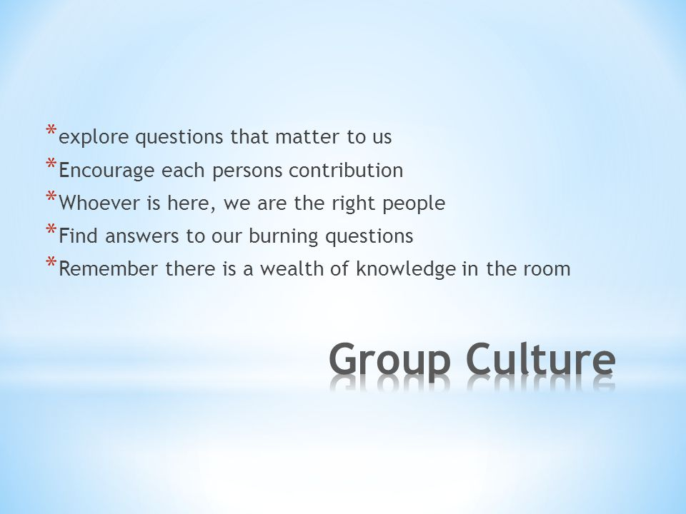 * explore questions that matter to us * Encourage each persons contribution * Whoever is here, we are the right people * Find answers to our burning questions * Remember there is a wealth of knowledge in the room