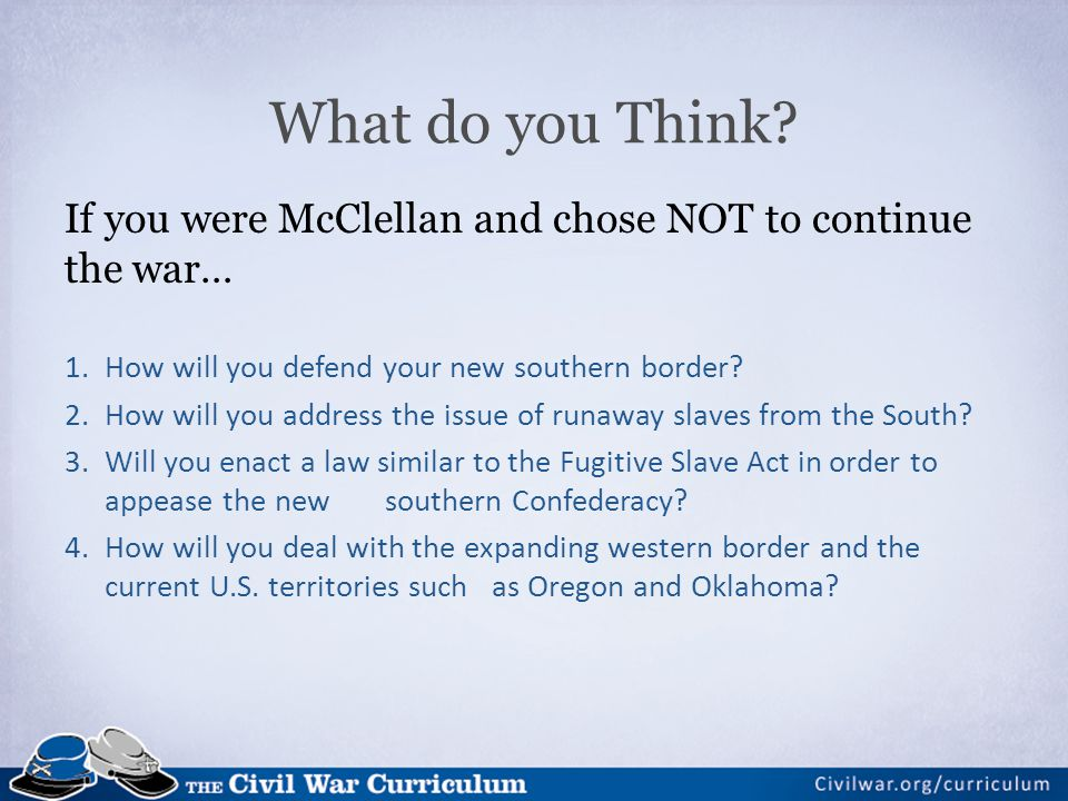 If you were McClellan and chose NOT to continue the war… 1.How will you defend your new southern border.