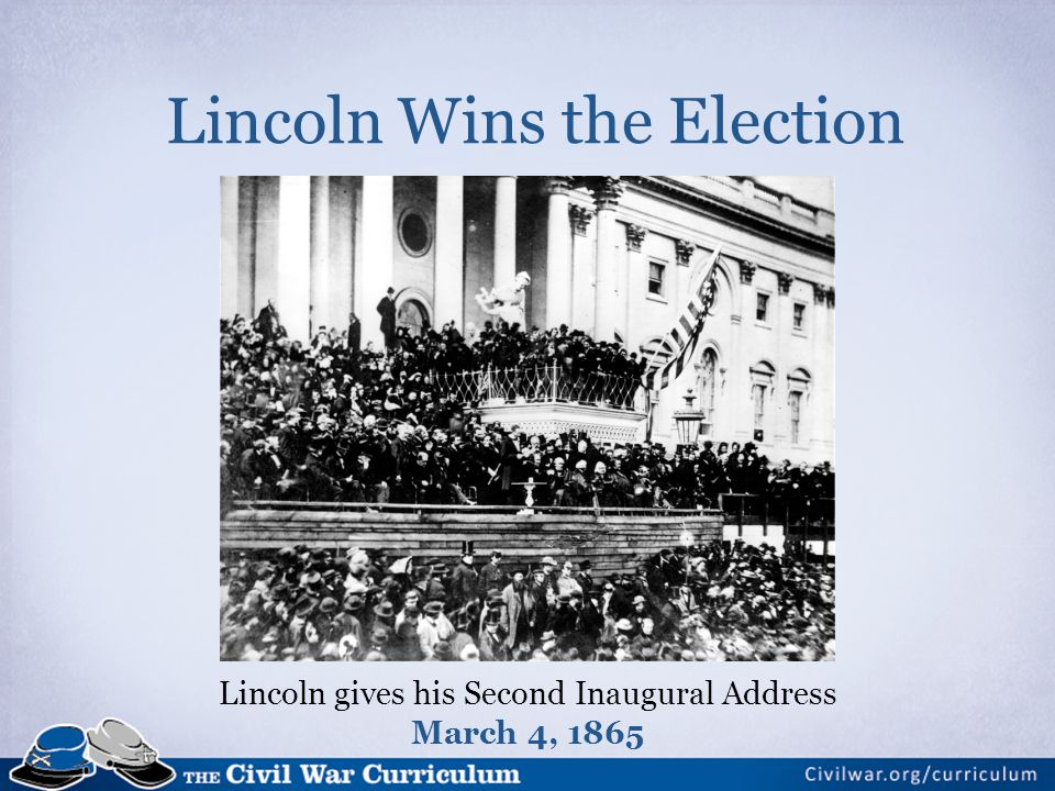 Lincoln Wins the Election Lincoln gives his Second Inaugural Address March 4, 1865