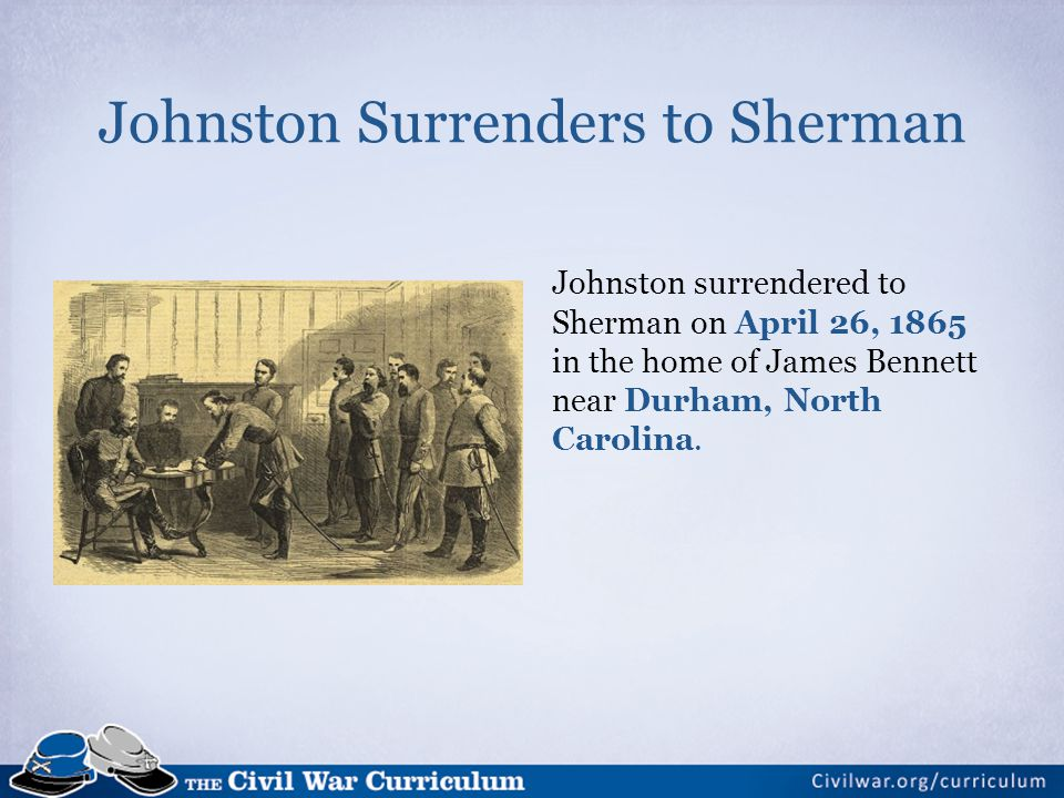 Johnston Surrenders to Sherman Johnston surrendered to Sherman on April 26, 1865 in the home of James Bennett near Durham, North Carolina.