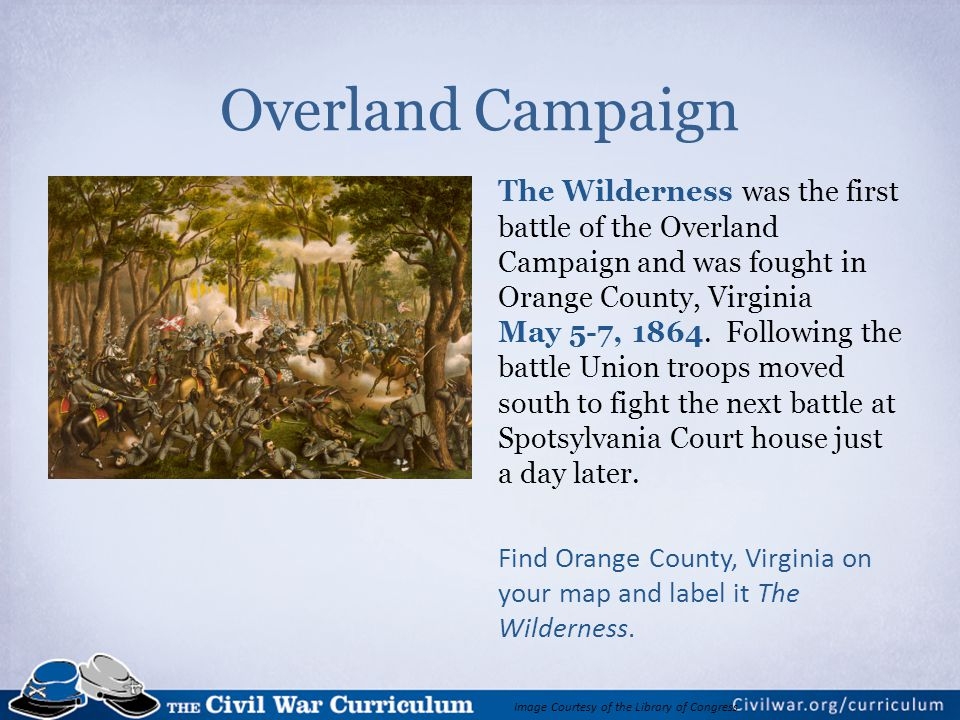 Overland Campaign The Wilderness was the first battle of the Overland Campaign and was fought in Orange County, Virginia May 5-7, 1864.