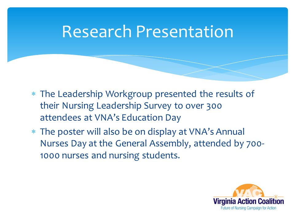  The Leadership Workgroup presented the results of their Nursing Leadership Survey to over 300 attendees at VNA's Education Day  The poster will als