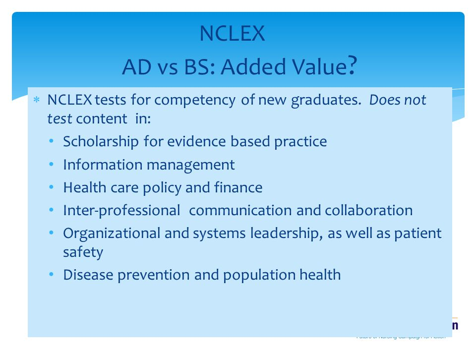  NCLEX tests for competency of new graduates. Does not test content in: Scholarship for evidence based practice Information management Health care po