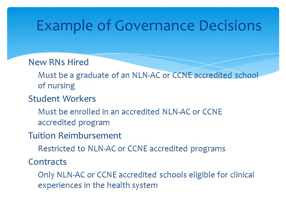 Example of Governance Decisions  New RNs Hired  Must be a graduate of an NLN-AC or CCNE accredited school of nursing  Student Workers  Must be enr