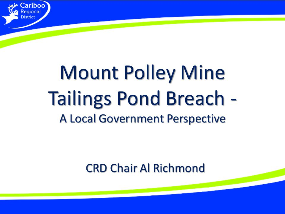 Mount Polley Mine Tailings Pond Breach - A Local Government Perspective CRD Chair Al Richmond