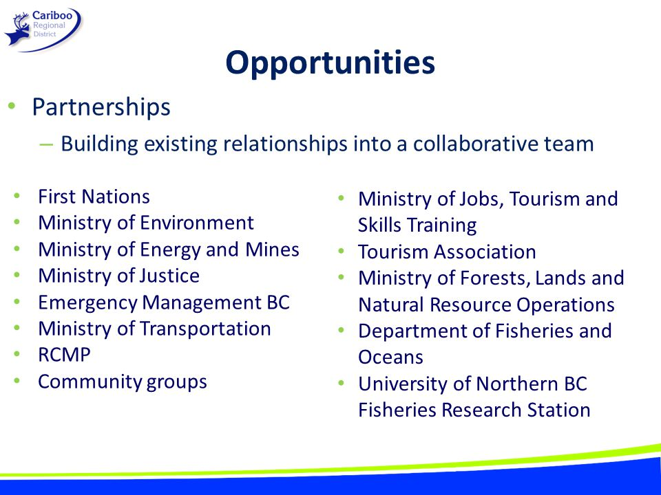 Opportunities Partnerships – Building existing relationships into a collaborative team Ministry of Jobs, Tourism and Skills Training Tourism Association Ministry of Forests, Lands and Natural Resource Operations Department of Fisheries and Oceans University of Northern BC Fisheries Research Station First Nations Ministry of Environment Ministry of Energy and Mines Ministry of Justice Emergency Management BC Ministry of Transportation RCMP Community groups