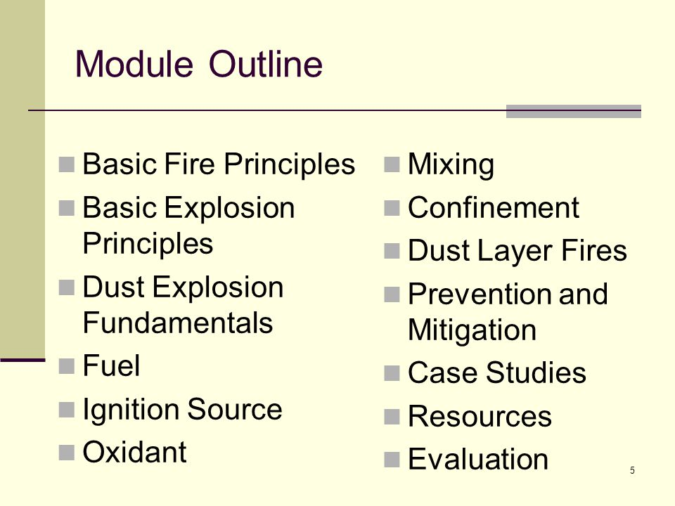 Module Outline Basic Fire Principles Basic Explosion Principles Dust Explosion Fundamentals Fuel Ignition Source Oxidant Mixing Confinement Dust Layer