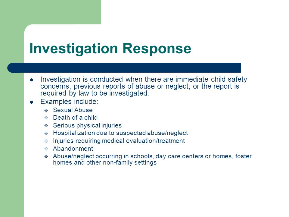 Investigation Response Investigation is conducted when there are immediate child safety concerns, previous reports of abuse or neglect, or the report