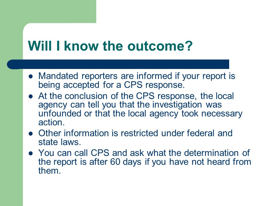Will I know the outcome? Mandated reporters are informed if your report is being accepted for a CPS response. At the conclusion of the CPS response, t
