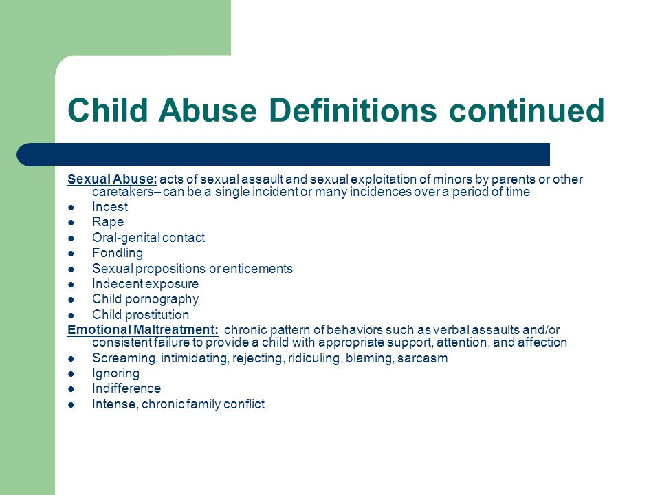 Child Abuse Definitions continued Sexual Abuse: acts of sexual assault and sexual exploitation of minors by parents or other caretakers– can be a sing