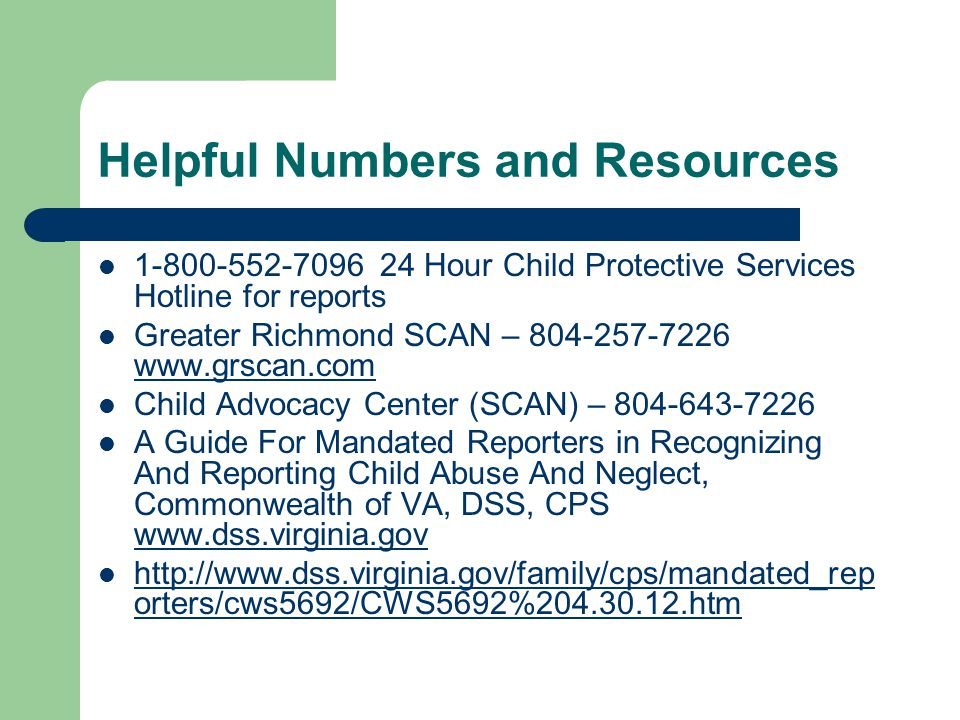 Helpful Numbers and Resources 1-800-552-7096 24 Hour Child Protective Services Hotline for reports Greater Richmond SCAN – 804-257-7226 www.grscan.com