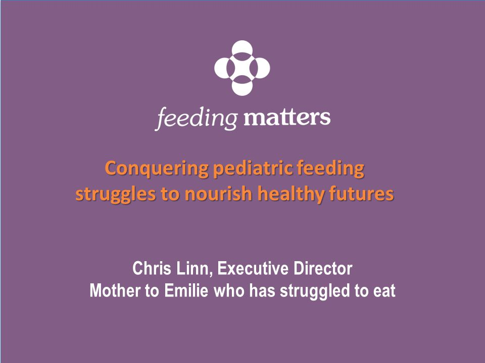 Chris Linn, Executive Director Mother to Emilie who has struggled to eat Conquering pediatric feeding struggles to nourish healthy futures