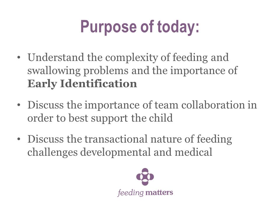 Purpose of today: Understand the complexity of feeding and swallowing problems and the importance of Early Identification Discuss the importance of team collaboration in order to best support the child Discuss the transactional nature of feeding challenges developmental and medical