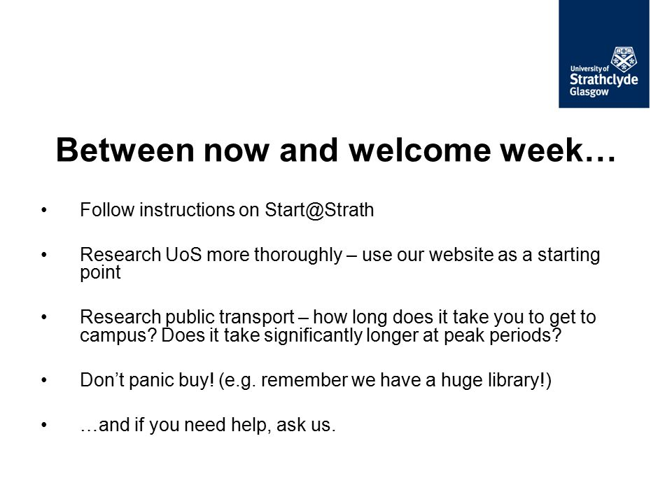 Follow instructions on Start@Strath Research UoS more thoroughly – use our website as a starting point Research public transport – how long does it ta