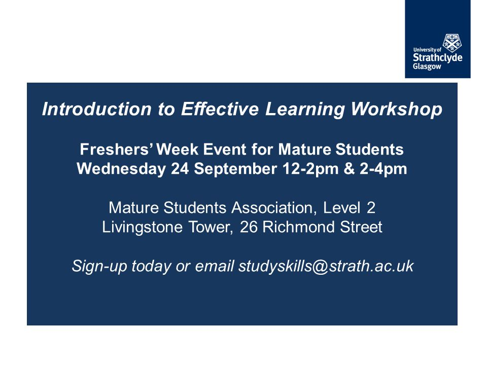 Introduction to Effective Learning Workshop Freshers' Week Event for Mature Students Wednesday 24 September 12-2pm & 2-4pm Mature Students Association, Level 2 Livingstone Tower, 26 Richmond Street Sign-up today or email studyskills@strath.ac.uk