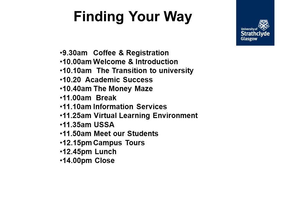 9.30amCoffee & Registration 10.00amWelcome & Introduction 10.10am The Transition to university 10.20 Academic Success 10.40amThe Money Maze 11.00am Br