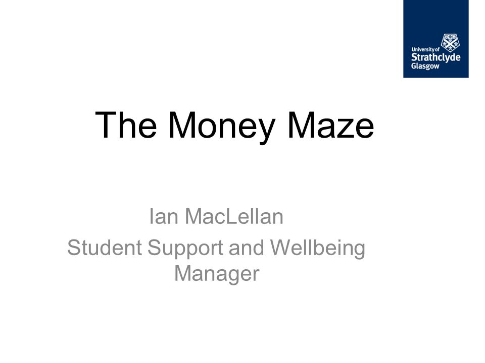 The Money Maze Ian MacLellan Student Support and Wellbeing Manager