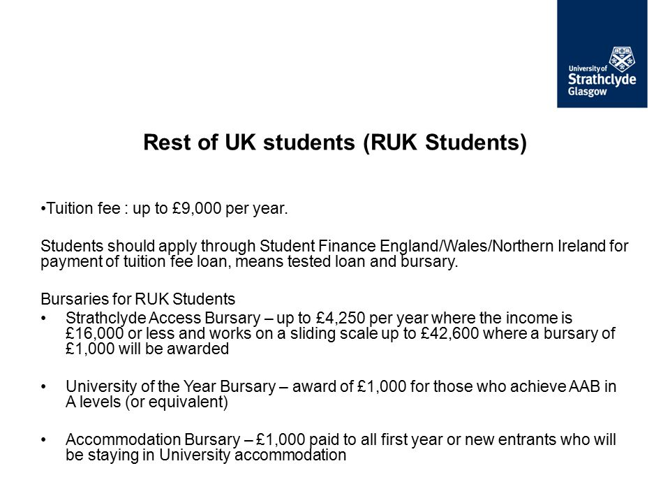 Tuition fee : up to £9,000 per year. Students should apply through Student Finance England/Wales/Northern Ireland for payment of tuition fee loan, mea