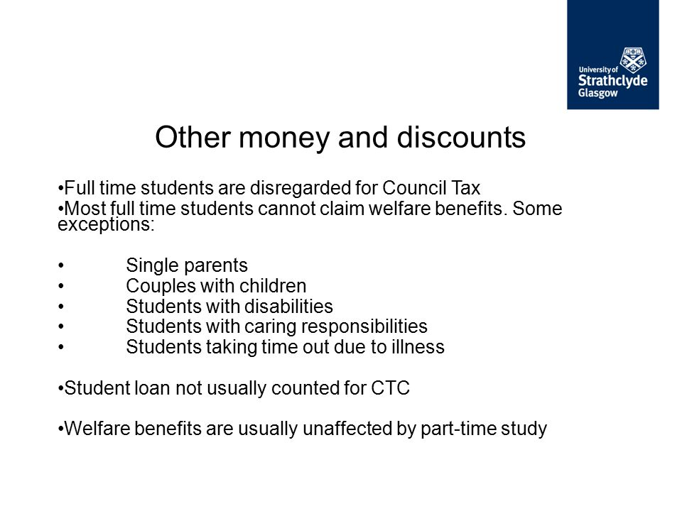 Full time students are disregarded for Council Tax Most full time students cannot claim welfare benefits. Some exceptions: Single parents Couples with