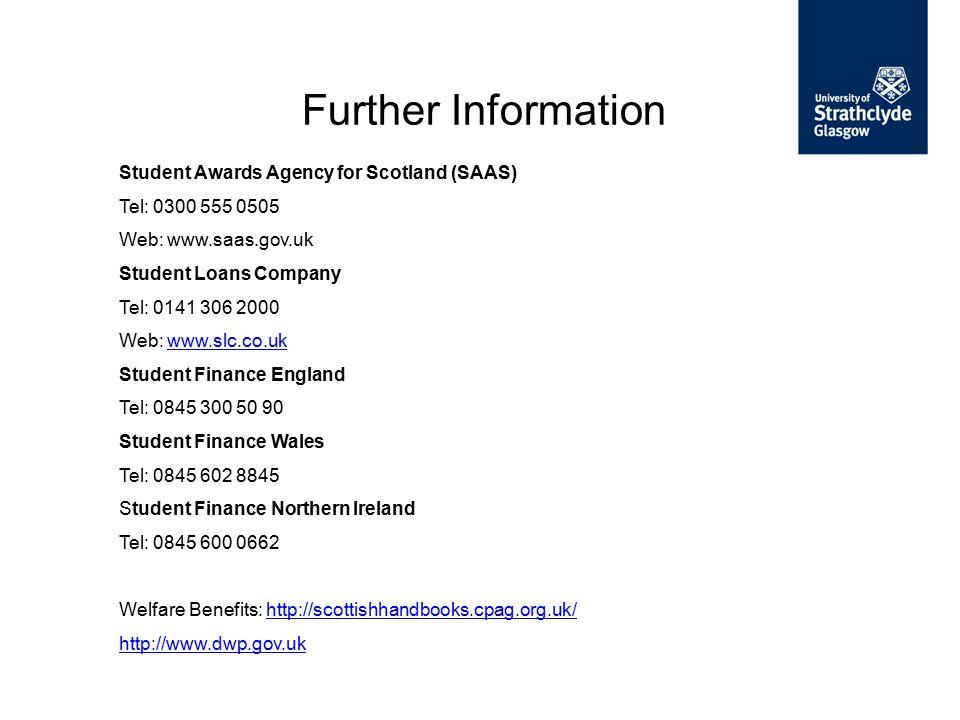 Further Information Student Awards Agency for Scotland (SAAS) Tel: 0300 555 0505 Web: www.saas.gov.uk Student Loans Company Tel: 0141 306 2000 Web: ww