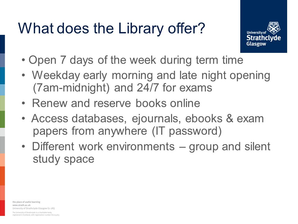 What does the Library offer? Open 7 days of the week during term time Weekday early morning and late night opening (7am-midnight) and 24/7 for exams R