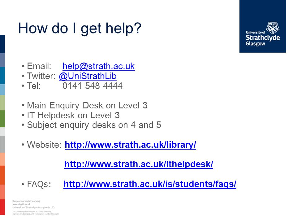 How do I get help? Email: help@strath.ac.ukhelp@strath.ac.uk Twitter: @UniStrathLib@UniStrathLib Tel: 0141 548 4444 Main Enquiry Desk on Level 3 IT He
