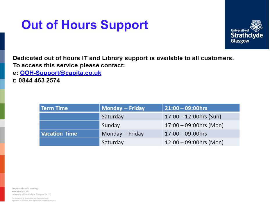 Out of Hours Support Term TimeMonday – Friday21:00 – 09:00hrs Saturday17:00 – 12:00hrs (Sun) Sunday17:00 – 09:00hrs (Mon) Vacation TimeMonday – Friday17:00 – 09:00hrs Saturday12:00 – 09:00hrs (Mon) Dedicated out of hours IT and Library support is available to all customers.