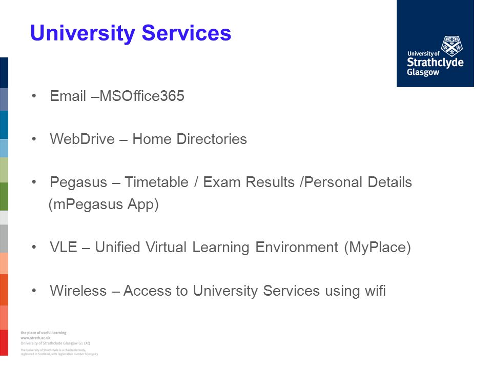 University Services Email –MSOffice365 WebDrive – Home Directories Pegasus – Timetable / Exam Results /Personal Details (mPegasus App) VLE – Unified Virtual Learning Environment (MyPlace) Wireless – Access to University Services using wifi