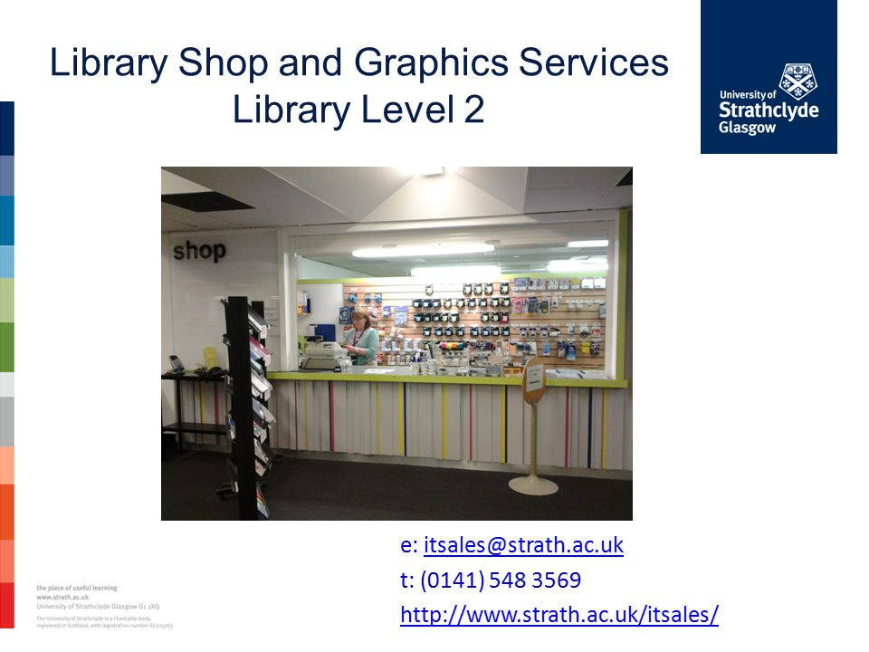e: itsales@strath.ac.ukitsales@strath.ac.uk t: (0141) 548 3569 http://www.strath.ac.uk/itsales/ Library Shop and Graphics Services Library Level 2
