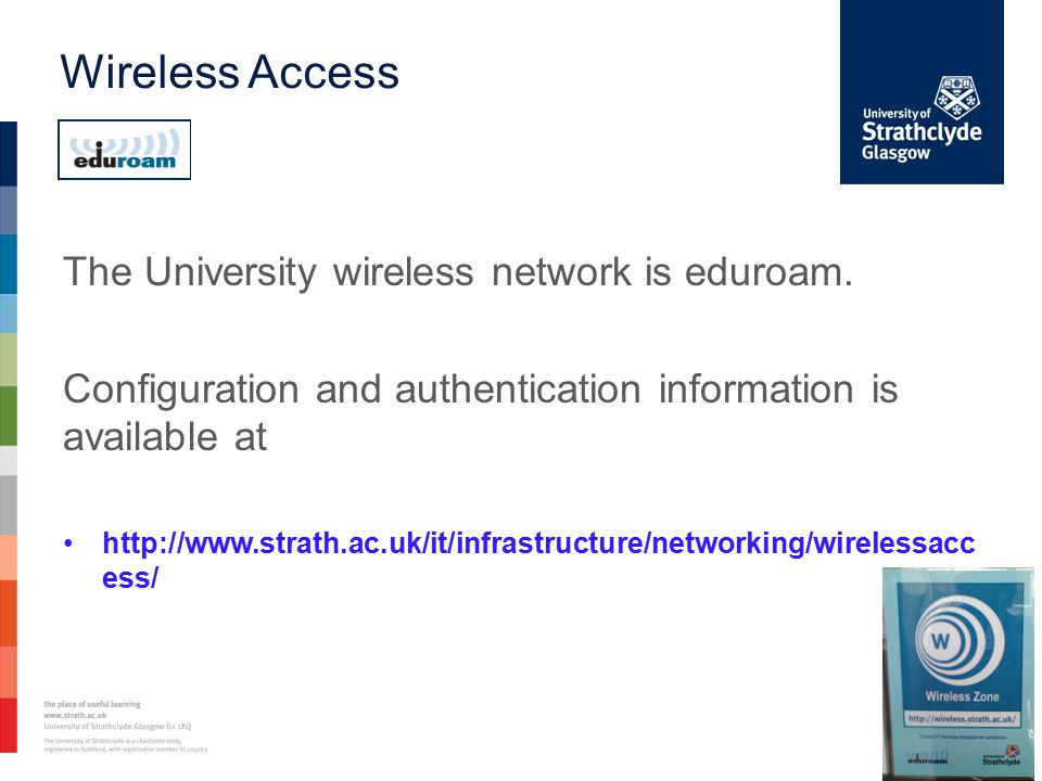 Wireless Access The University wireless network is eduroam. Configuration and authentication information is available at http://www.strath.ac.uk/it/in