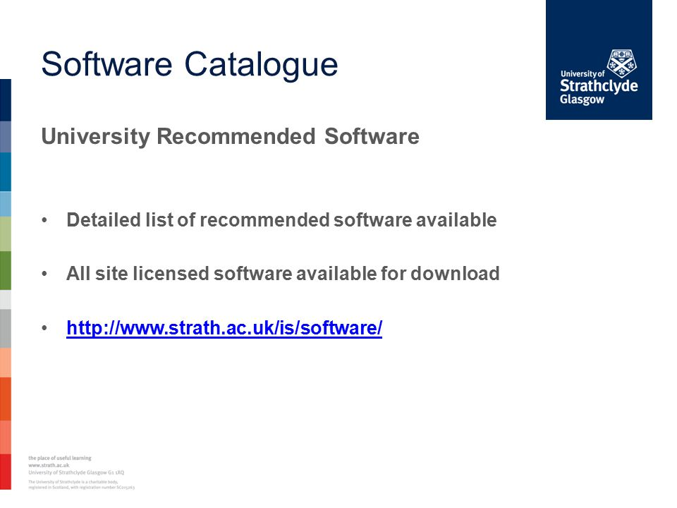 Software Catalogue University Recommended Software Detailed list of recommended software available All site licensed software available for download http://www.strath.ac.uk/is/software/