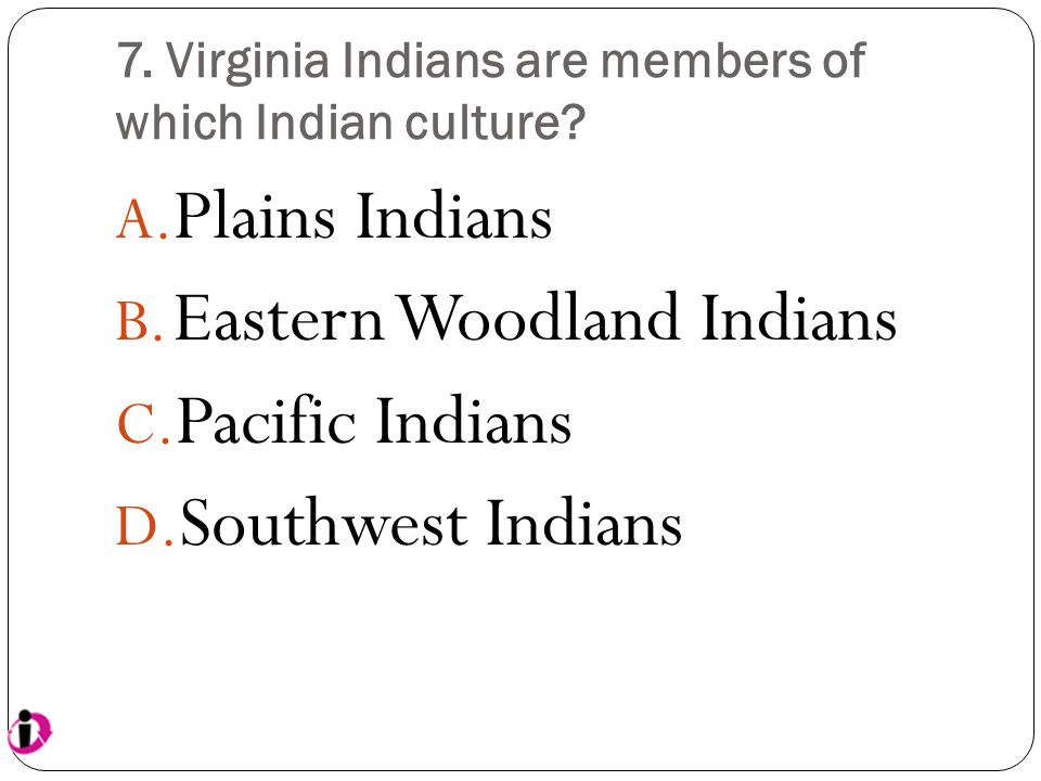 7. Virginia Indians are members of which Indian culture? A. Plains Indians B. Eastern Woodland Indians C. Pacific Indians D. Southwest Indians