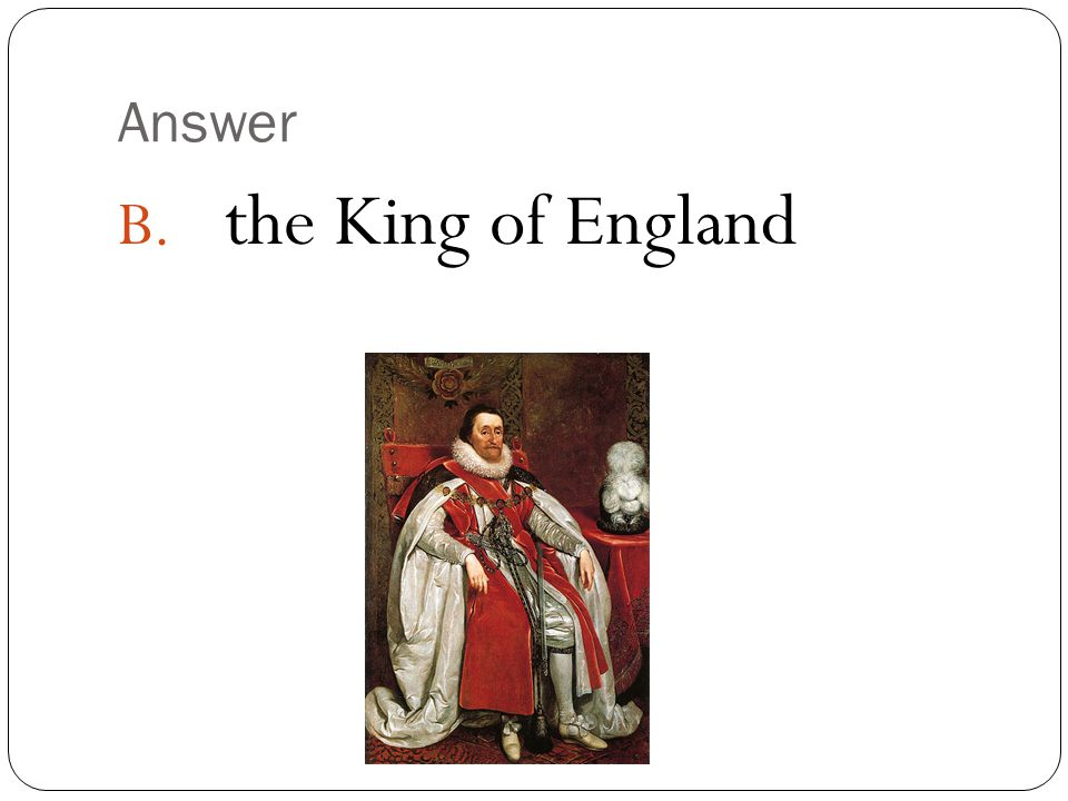 Answer B. the King of England