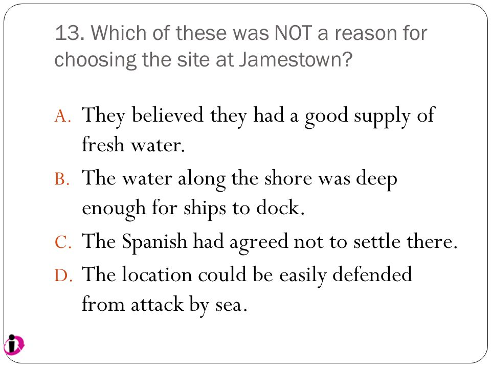 13. Which of these was NOT a reason for choosing the site at Jamestown? A. They believed they had a good supply of fresh water. B. The water along the