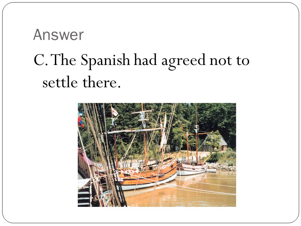 Answer C. The Spanish had agreed not to settle there.
