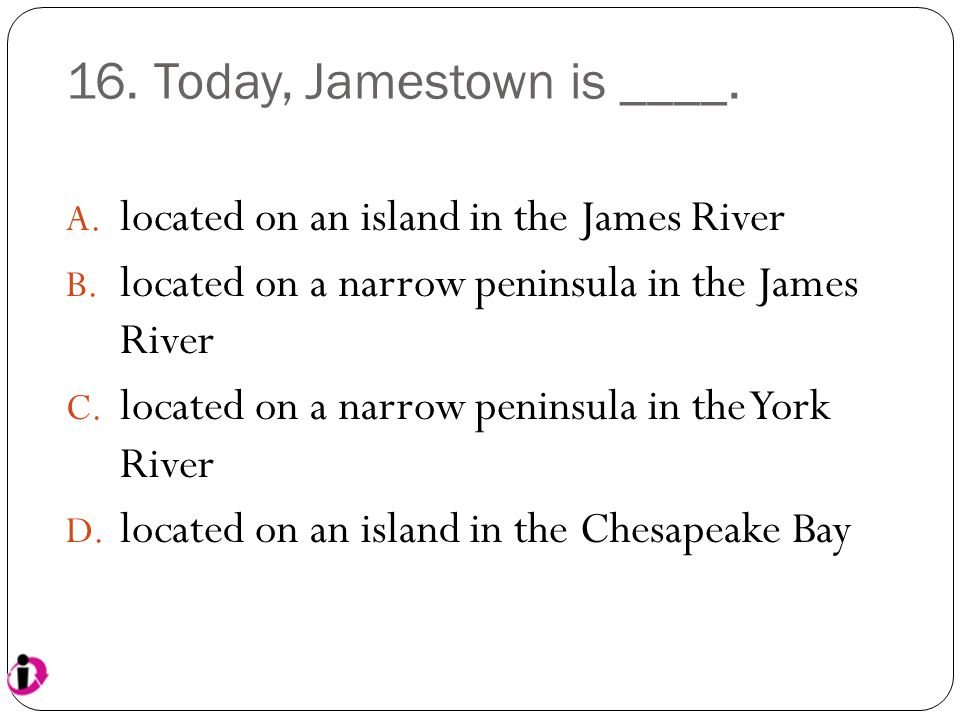 16. Today, Jamestown is ____. A. located on an island in the James River B. located on a narrow peninsula in the James River C. located on a narrow pe