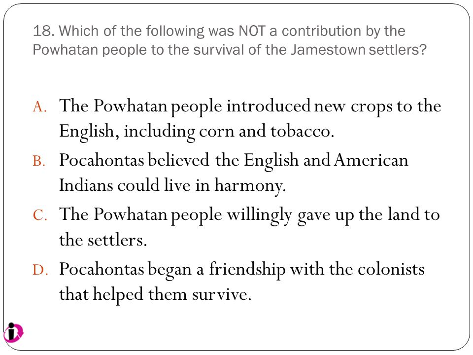 18. Which of the following was NOT a contribution by the Powhatan people to the survival of the Jamestown settlers? A. The Powhatan people introduced