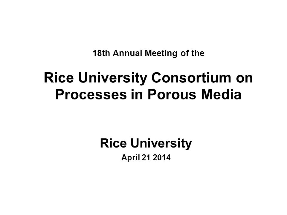 18th Annual Meeting of the Rice University Consortium on Processes in Porous Media Rice University April 21 2014
