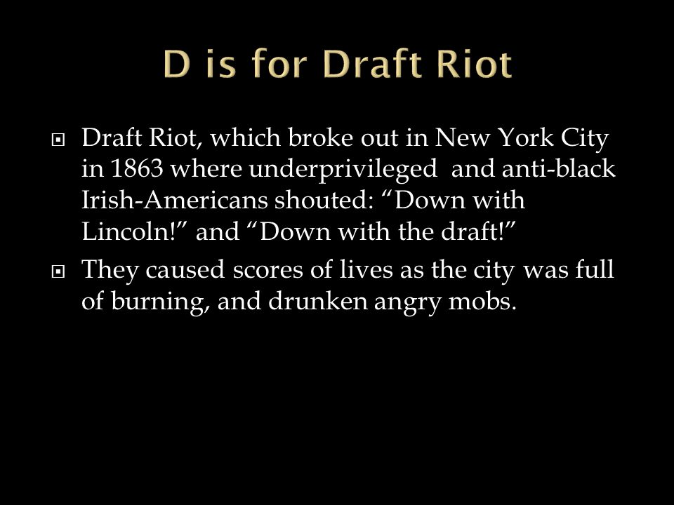  Draft Riot, which broke out in New York City in 1863 where underprivileged and anti-black Irish-Americans shouted: Down with Lincoln! and Down with the draft!  They caused scores of lives as the city was full of burning, and drunken angry mobs.