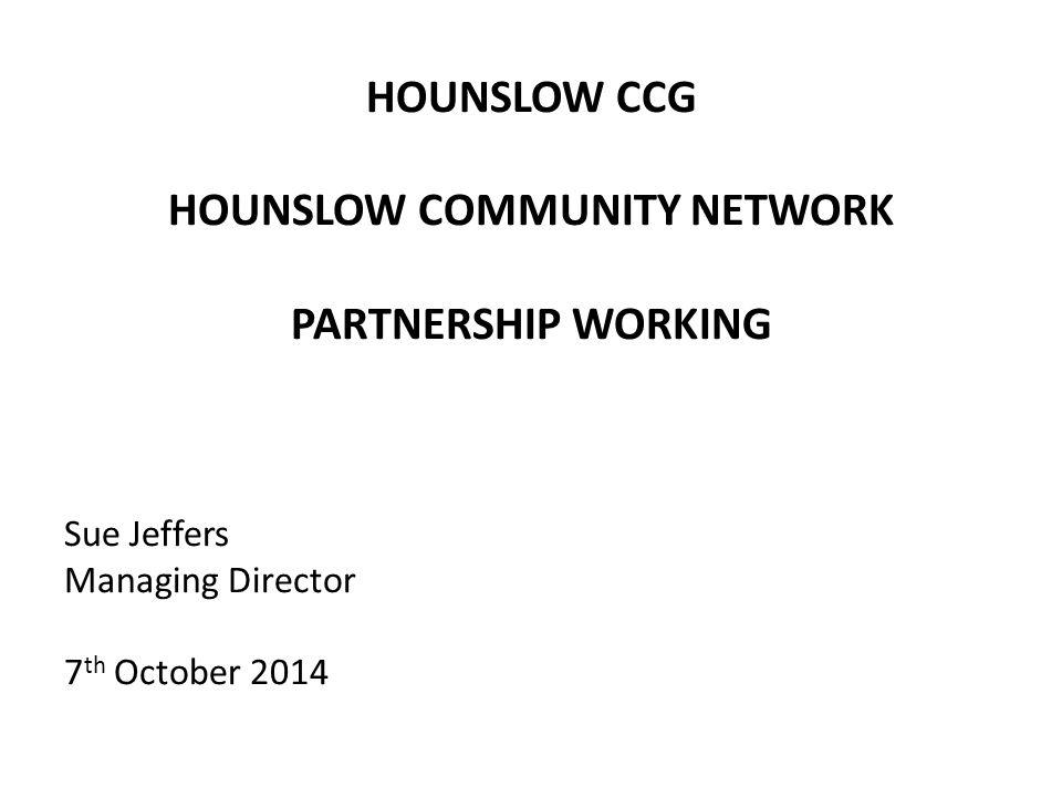 HOUNSLOW CCG HOUNSLOW COMMUNITY NETWORK PARTNERSHIP WORKING Sue Jeffers Managing Director 7 th October 2014