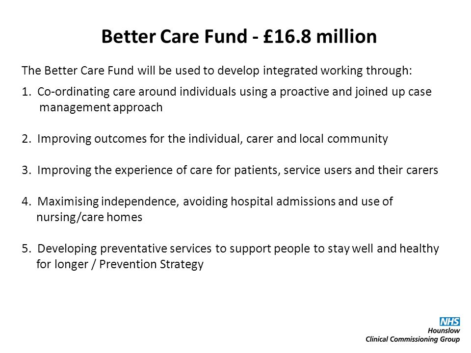 Better Care Fund - £16.8 million The Better Care Fund will be used to develop integrated working through: 1. Co-ordinating care around individuals usi