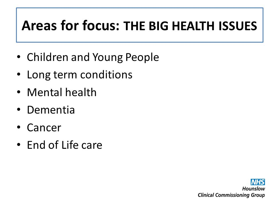 Areas for focus: THE BIG HEALTH ISSUES Children and Young People Long term conditions Mental health Dementia Cancer End of Life care